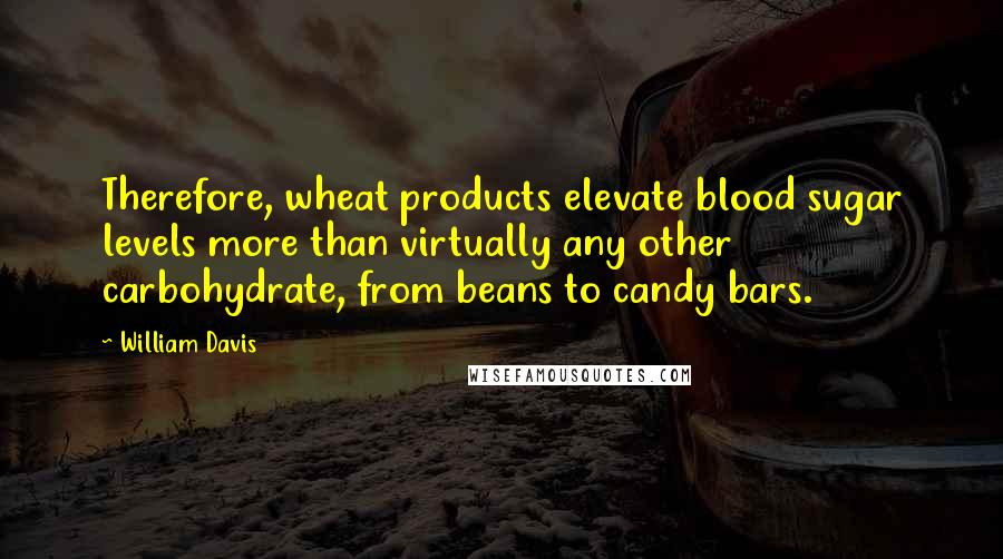 William Davis quotes: Therefore, wheat products elevate blood sugar levels more than virtually any other carbohydrate, from beans to candy bars.