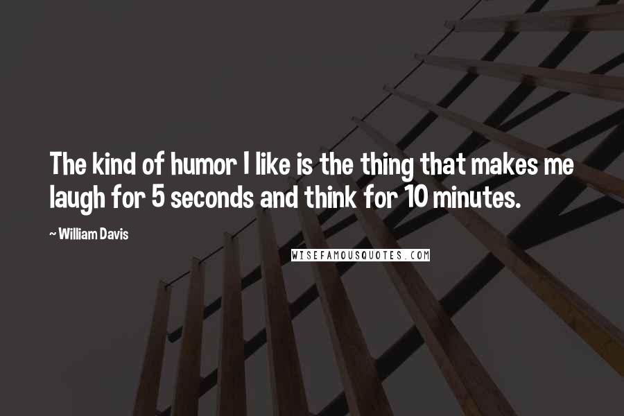 William Davis quotes: The kind of humor I like is the thing that makes me laugh for 5 seconds and think for 10 minutes.