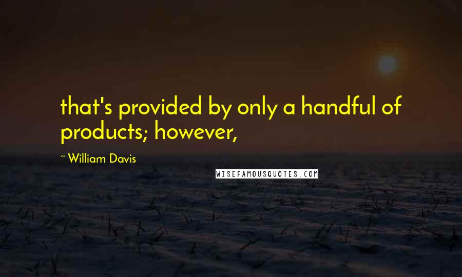 William Davis quotes: that's provided by only a handful of products; however,