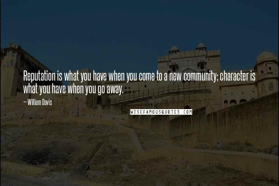 William Davis quotes: Reputation is what you have when you come to a new community; character is what you have when you go away.