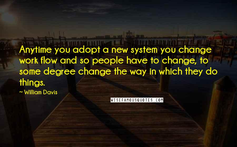 William Davis quotes: Anytime you adopt a new system you change work flow and so people have to change, to some degree change the way in which they do things.