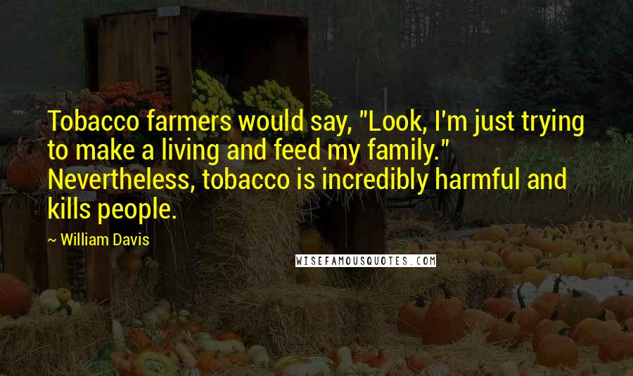 """William Davis quotes: Tobacco farmers would say, """"Look, I'm just trying to make a living and feed my family."""" Nevertheless, tobacco is incredibly harmful and kills people."""