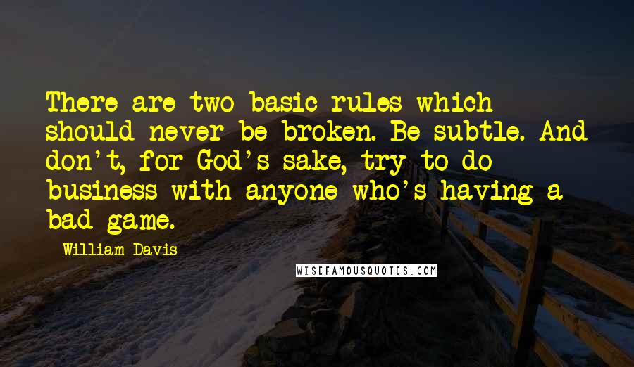 William Davis quotes: There are two basic rules which should never be broken. Be subtle. And don't, for God's sake, try to do business with anyone who's having a bad game.