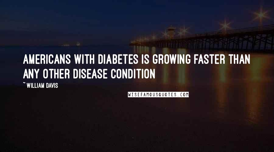 William Davis quotes: Americans with diabetes is growing faster than any other disease condition