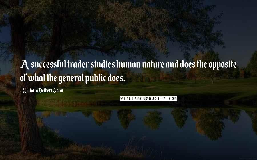 William Delbert Gann quotes: A successful trader studies human nature and does the opposite of what the general public does.