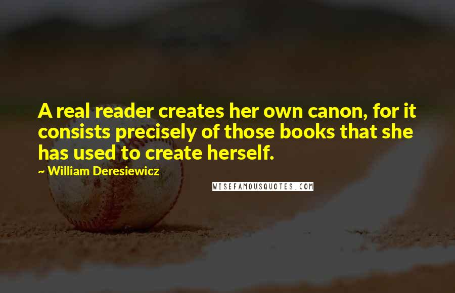 William Deresiewicz quotes: A real reader creates her own canon, for it consists precisely of those books that she has used to create herself.