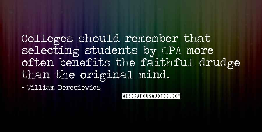 William Deresiewicz quotes: Colleges should remember that selecting students by GPA more often benefits the faithful drudge than the original mind.