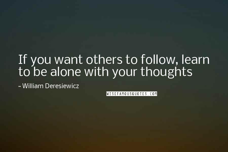 William Deresiewicz quotes: If you want others to follow, learn to be alone with your thoughts