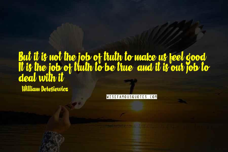 William Deresiewicz quotes: But it is not the job of truth to make us feel good. It is the job of truth to be true, and it is our job to deal with