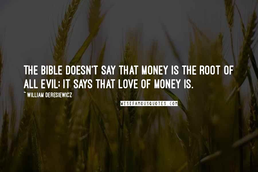 William Deresiewicz quotes: The Bible doesn't say that money is the root of all evil; it says that love of money is.