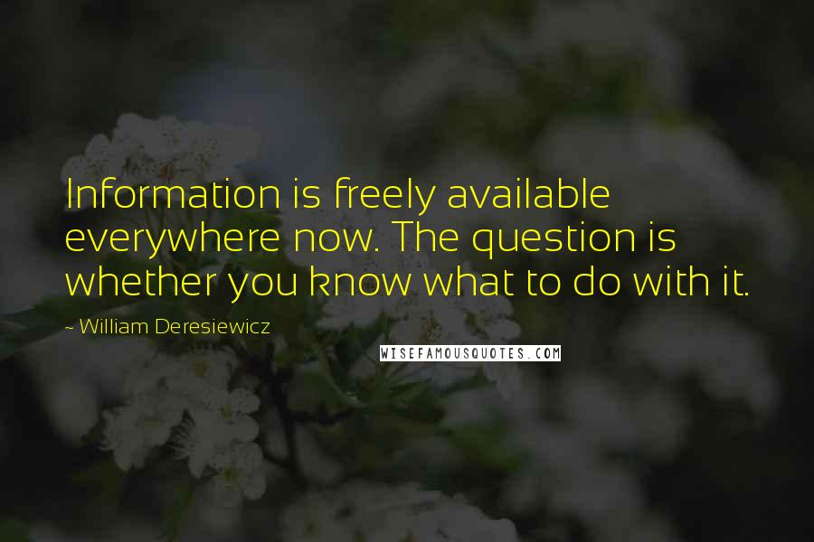 William Deresiewicz quotes: Information is freely available everywhere now. The question is whether you know what to do with it.