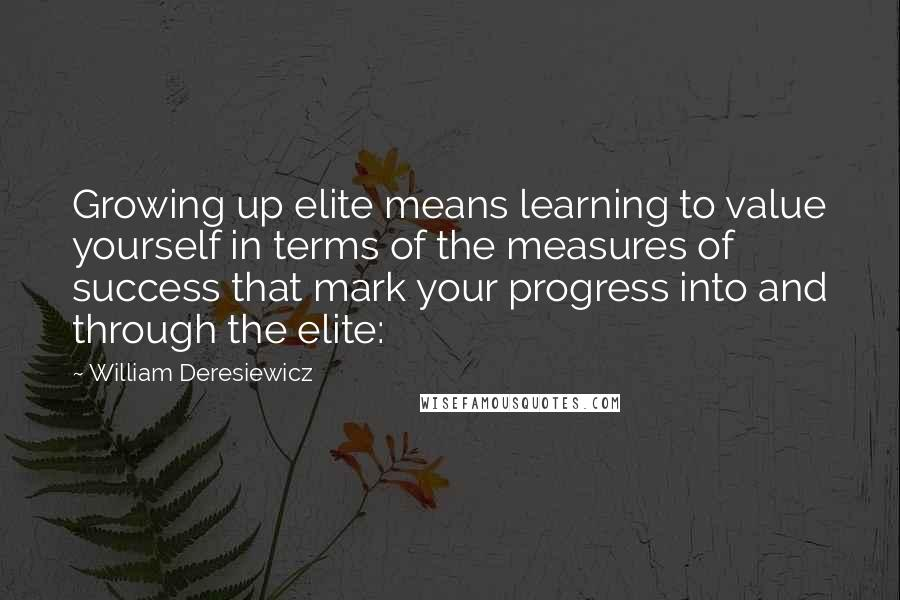William Deresiewicz quotes: Growing up elite means learning to value yourself in terms of the measures of success that mark your progress into and through the elite: