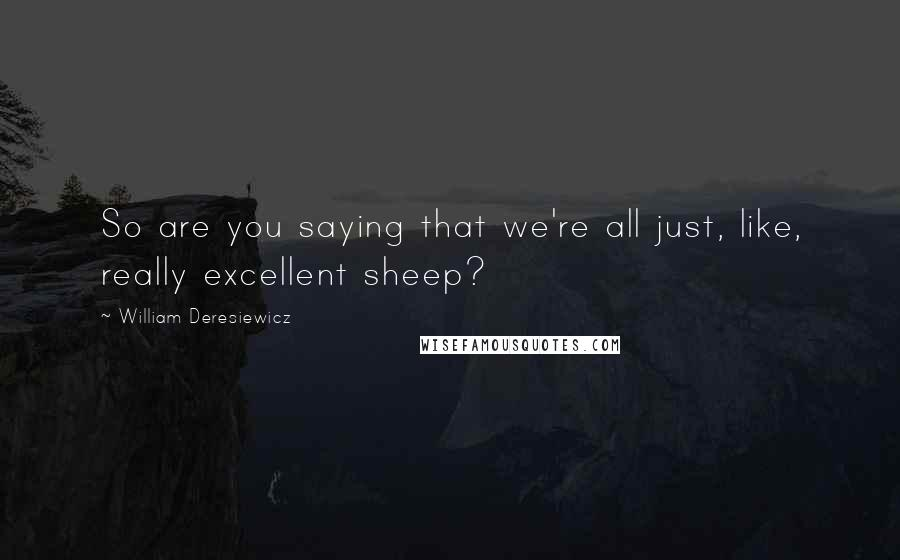 William Deresiewicz quotes: So are you saying that we're all just, like, really excellent sheep?