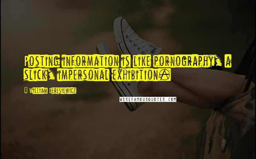 William Deresiewicz quotes: Posting information is like pornography, a slick, impersonal exhibition.