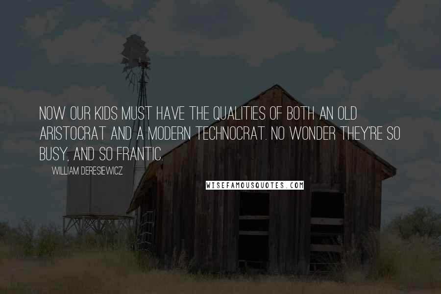 William Deresiewicz quotes: Now our kids must have the qualities of both an old aristocrat and a modern technocrat. No wonder they're so busy, and so frantic.