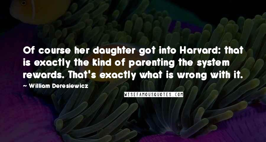 William Deresiewicz quotes: Of course her daughter got into Harvard: that is exactly the kind of parenting the system rewards. That's exactly what is wrong with it.