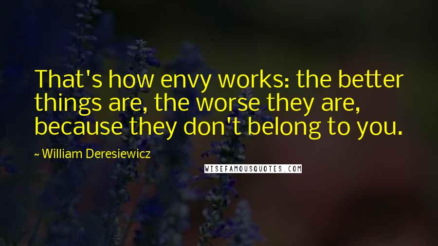 William Deresiewicz quotes: That's how envy works: the better things are, the worse they are, because they don't belong to you.