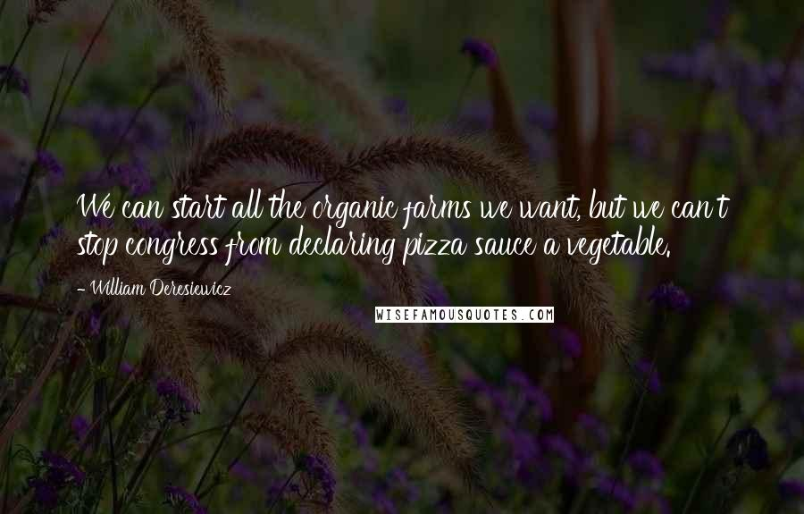 William Deresiewicz quotes: We can start all the organic farms we want, but we can't stop congress from declaring pizza sauce a vegetable.