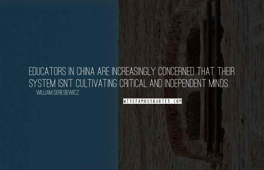 William Deresiewicz quotes: Educators in China are increasingly concerned that their system isn't cultivating critical and independent minds.