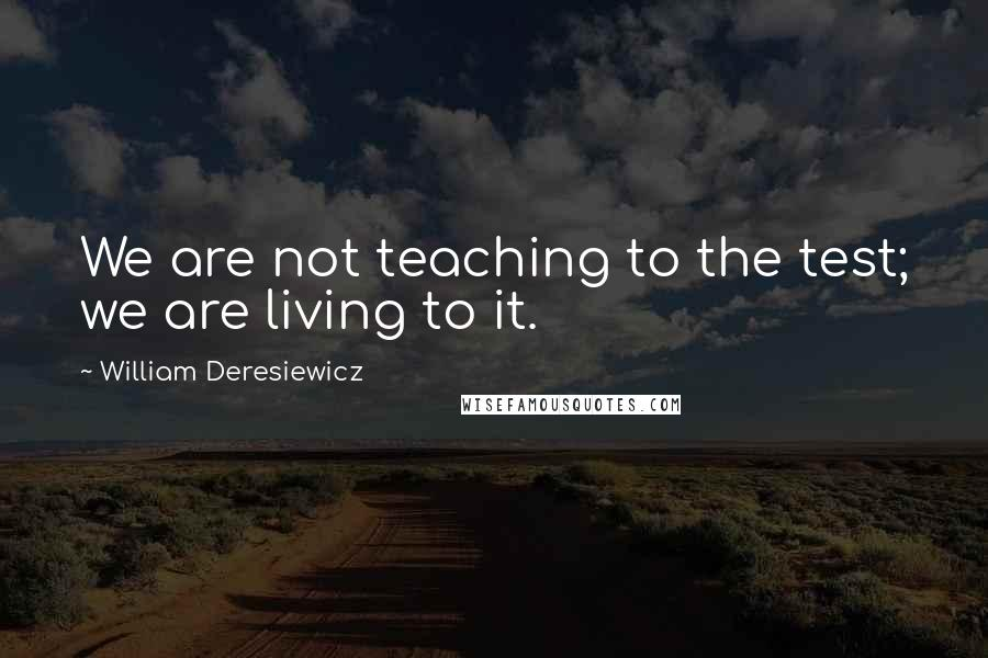 William Deresiewicz quotes: We are not teaching to the test; we are living to it.