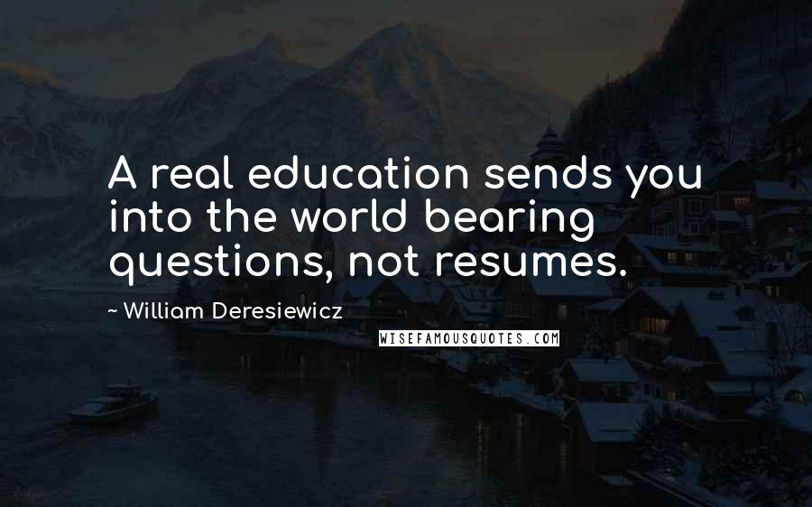 William Deresiewicz quotes: A real education sends you into the world bearing questions, not resumes.