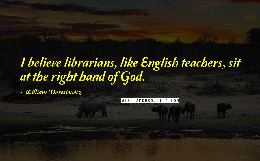 William Deresiewicz quotes: I believe librarians, like English teachers, sit at the right hand of God.