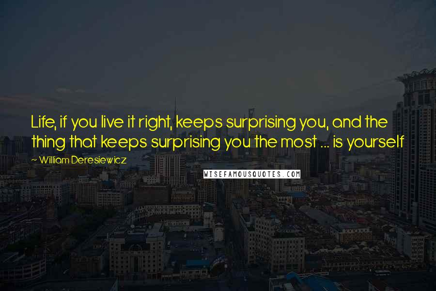 William Deresiewicz quotes: Life, if you live it right, keeps surprising you, and the thing that keeps surprising you the most ... is yourself