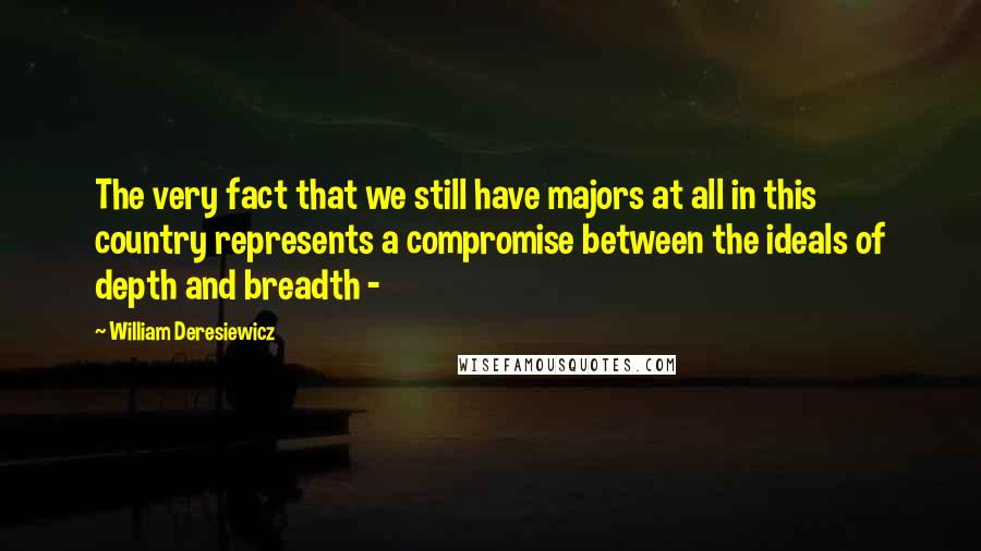 William Deresiewicz quotes: The very fact that we still have majors at all in this country represents a compromise between the ideals of depth and breadth -