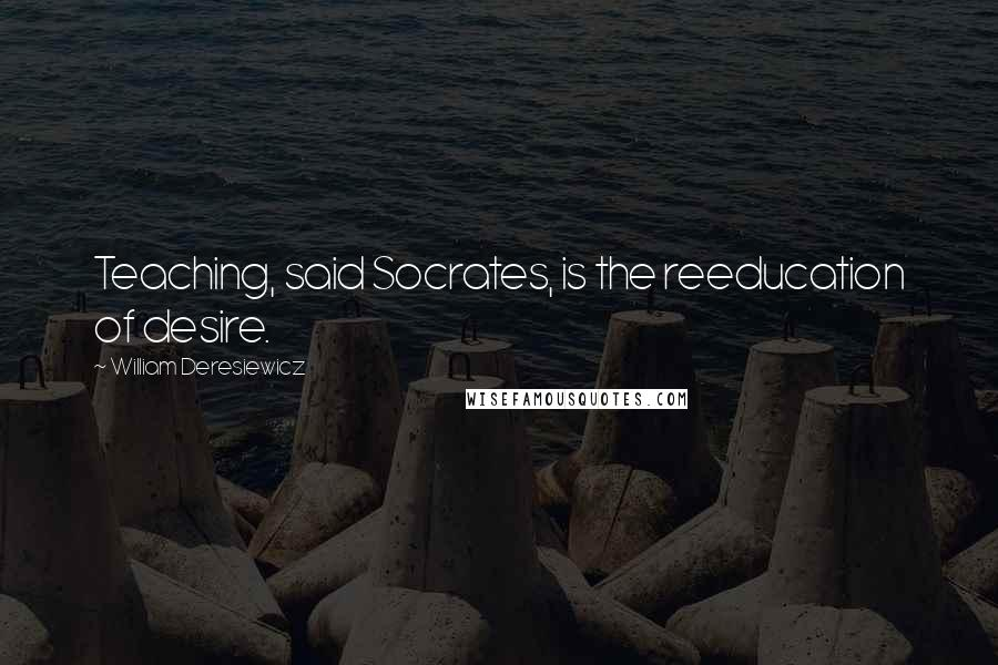 William Deresiewicz quotes: Teaching, said Socrates, is the reeducation of desire.
