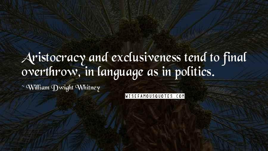 William Dwight Whitney quotes: Aristocracy and exclusiveness tend to final overthrow, in language as in politics.
