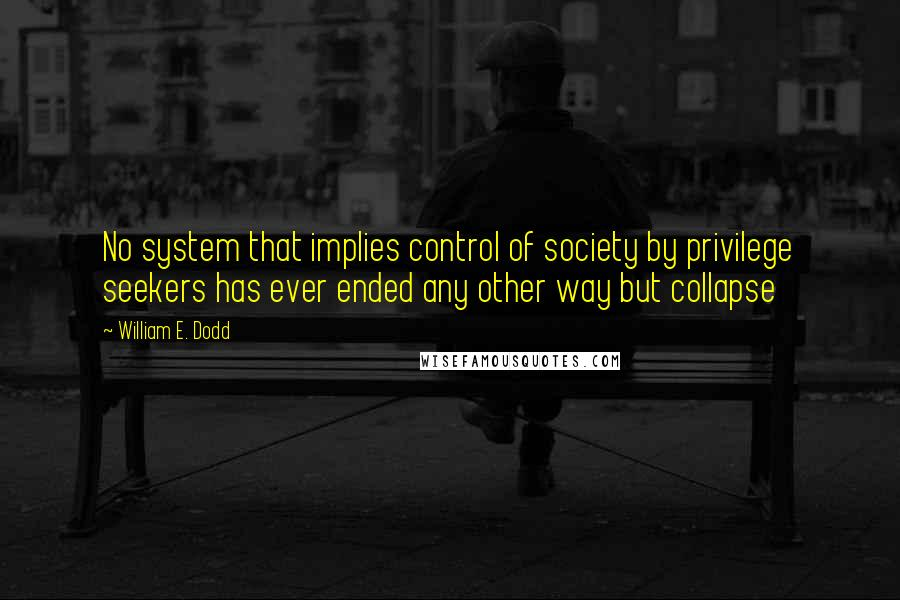 William E. Dodd quotes: No system that implies control of society by privilege seekers has ever ended any other way but collapse