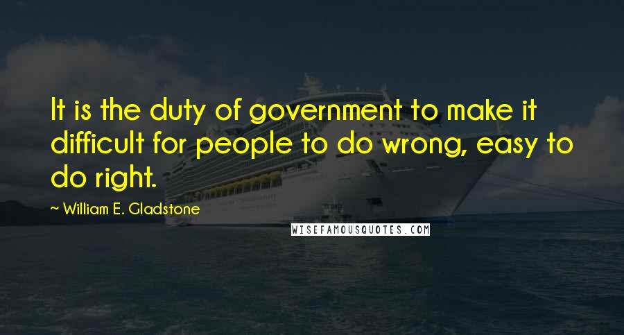 William E. Gladstone quotes: It is the duty of government to make it difficult for people to do wrong, easy to do right.
