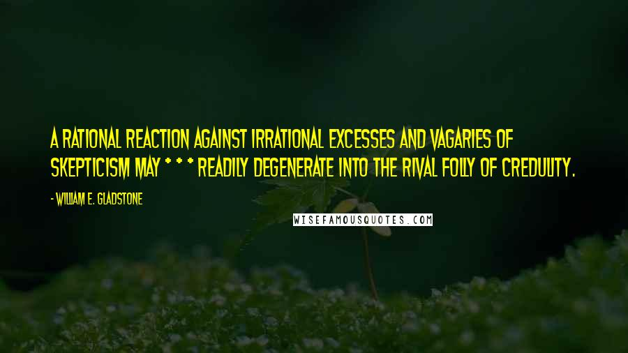 William E. Gladstone quotes: A rational reaction against irrational excesses and vagaries of skepticism may * * * readily degenerate into the rival folly of credulity.