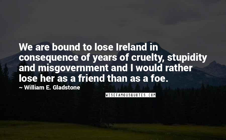 William E. Gladstone quotes: We are bound to lose Ireland in consequence of years of cruelty, stupidity and misgovernment and I would rather lose her as a friend than as a foe.