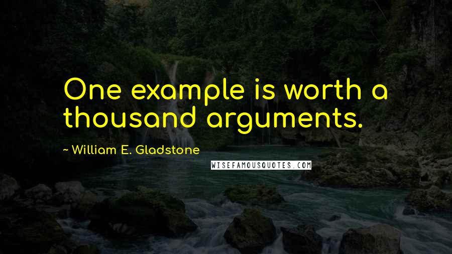 William E. Gladstone quotes: One example is worth a thousand arguments.