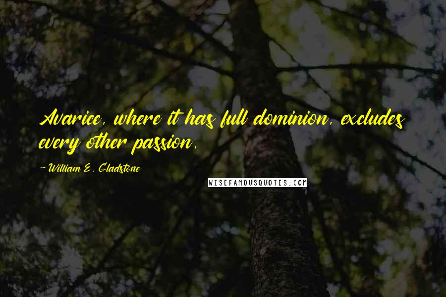 William E. Gladstone quotes: Avarice, where it has full dominion, excludes every other passion.