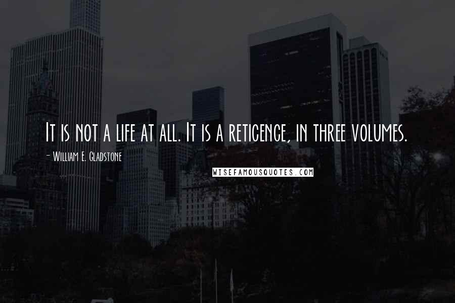 William E. Gladstone quotes: It is not a life at all. It is a reticence, in three volumes.