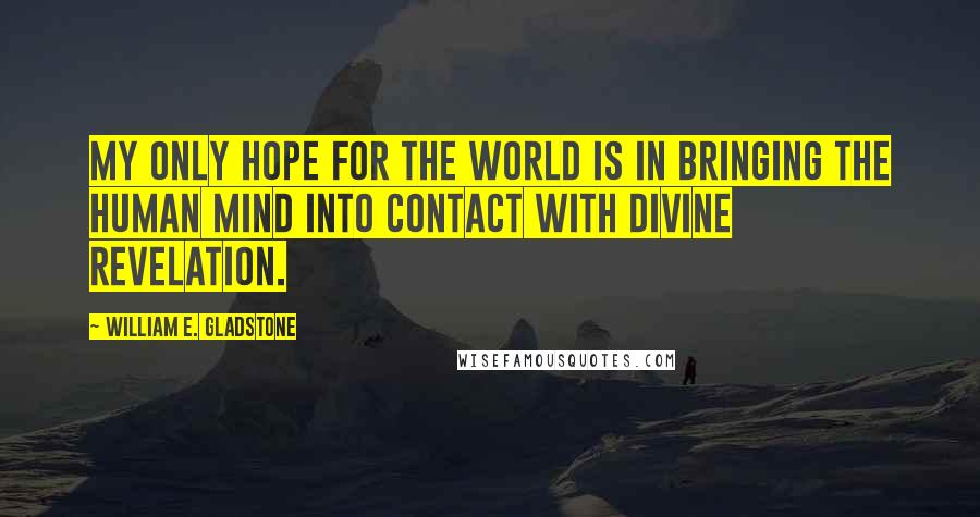 William E. Gladstone quotes: My only hope for the world is in bringing the human mind into contact with divine revelation.