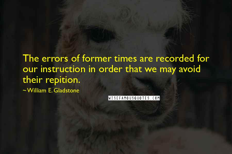 William E. Gladstone quotes: The errors of former times are recorded for our instruction in order that we may avoid their repition.