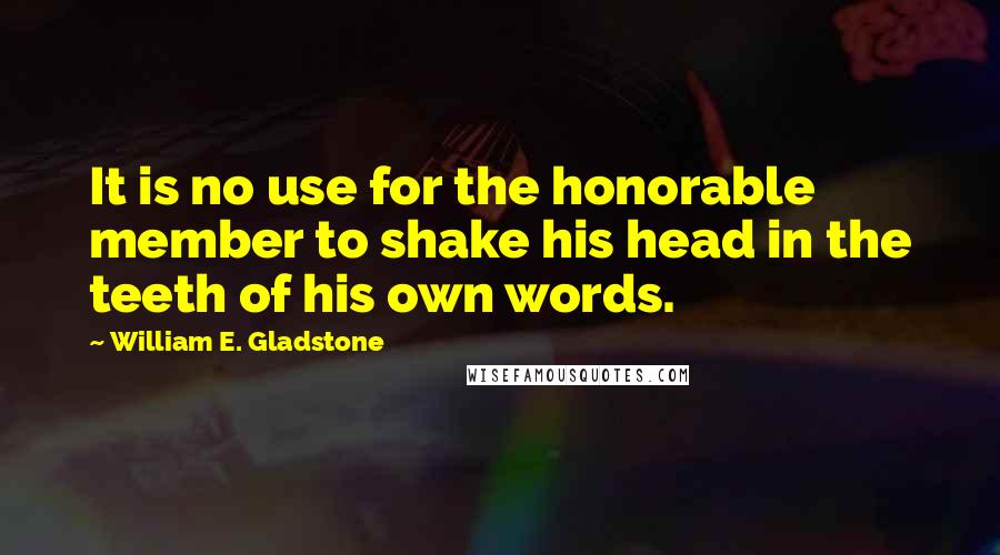 William E. Gladstone quotes: It is no use for the honorable member to shake his head in the teeth of his own words.