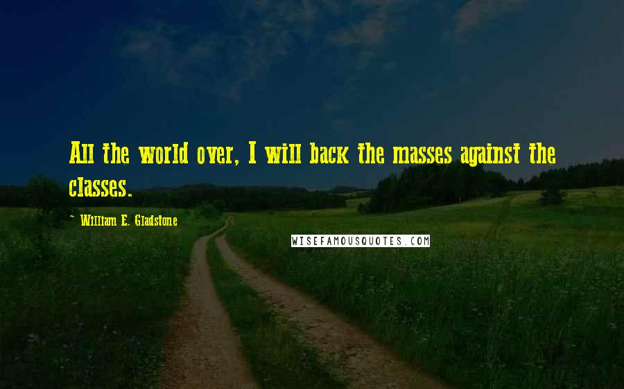 William E. Gladstone quotes: All the world over, I will back the masses against the classes.