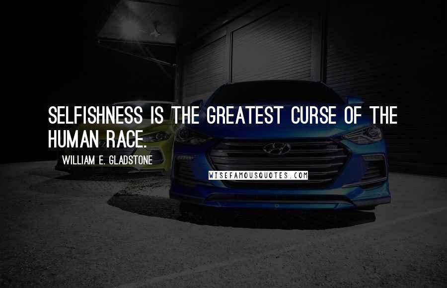 William E. Gladstone quotes: Selfishness is the greatest curse of the human race.