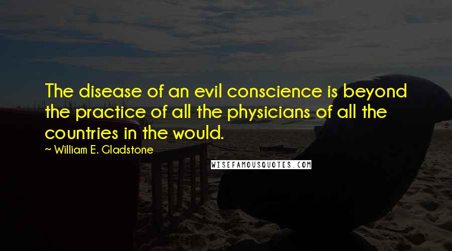 William E. Gladstone quotes: The disease of an evil conscience is beyond the practice of all the physicians of all the countries in the would.