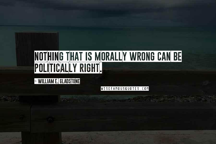 William E. Gladstone quotes: Nothing that is morally wrong can be politically right.