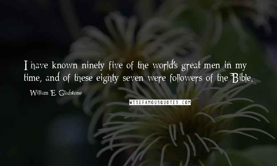 William E. Gladstone quotes: I have known ninety-five of the world's great men in my time, and of these eighty-seven were followers of the Bible.
