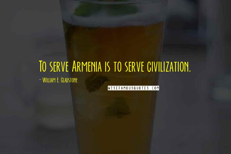 William E. Gladstone quotes: To serve Armenia is to serve civilization.