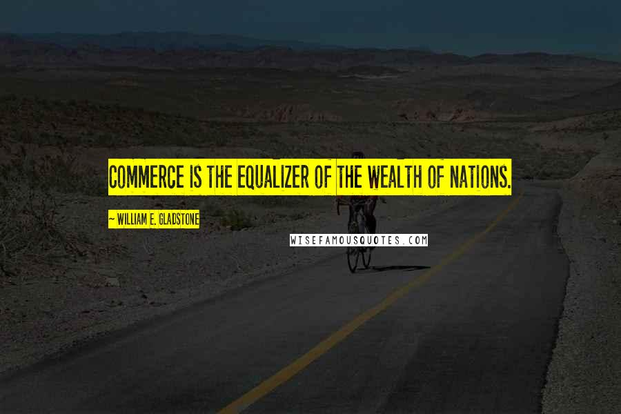 William E. Gladstone quotes: Commerce is the equalizer of the wealth of nations.