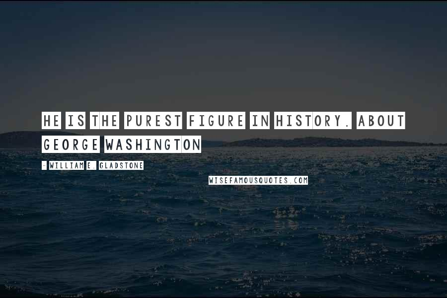 William E. Gladstone quotes: He is the purest figure in history. About George Washington