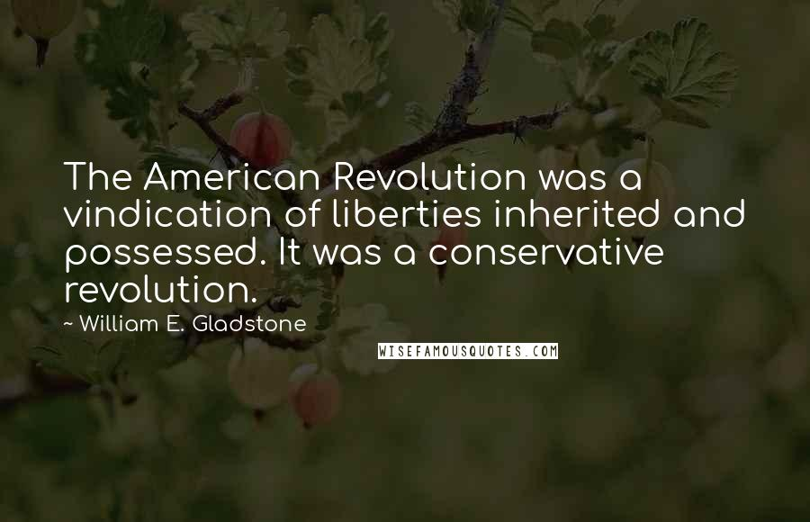 William E. Gladstone quotes: The American Revolution was a vindication of liberties inherited and possessed. It was a conservative revolution.