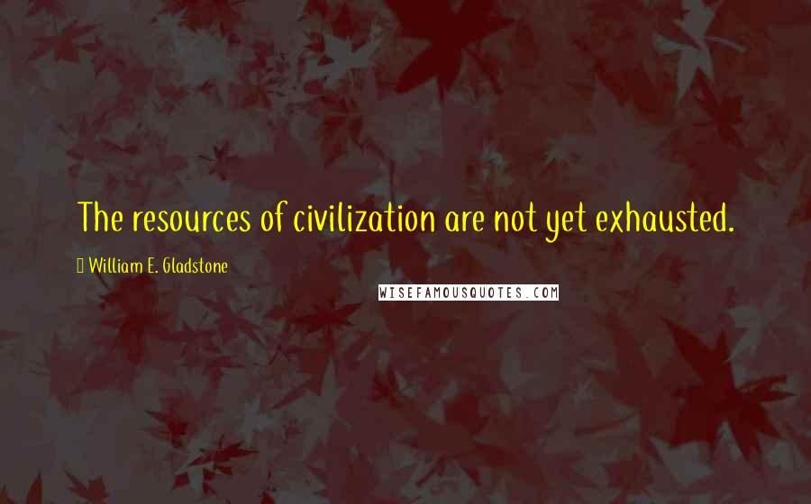 William E. Gladstone quotes: The resources of civilization are not yet exhausted.